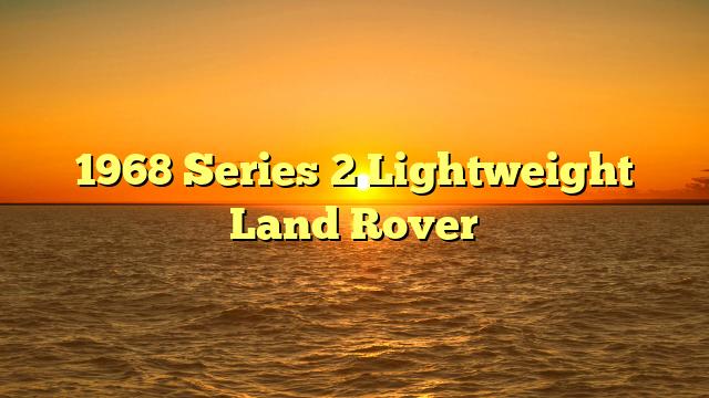 1968 Series 2 Lightweight Land Rover