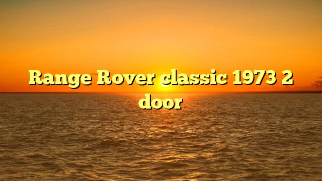 Range Rover classic 1973 2 door
