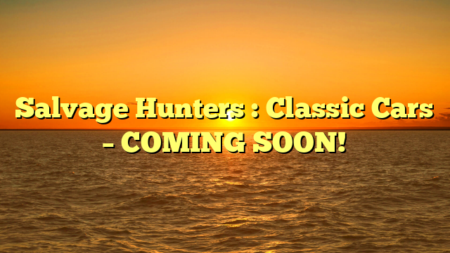 Salvage Hunters : Classic Cars – COMING SOON!
